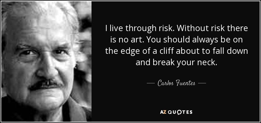 I live through risk. Without risk there is no art. You should always be on the edge of a cliff about to fall down and break your neck. - Carlos Fuentes