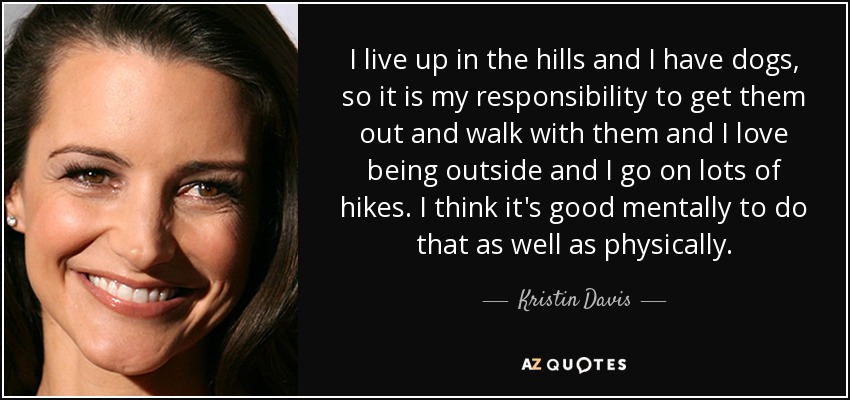 I live up in the hills and I have dogs, so it is my responsibility to get them out and walk with them and I love being outside and I go on lots of hikes. I think it's good mentally to do that as well as physically. - Kristin Davis