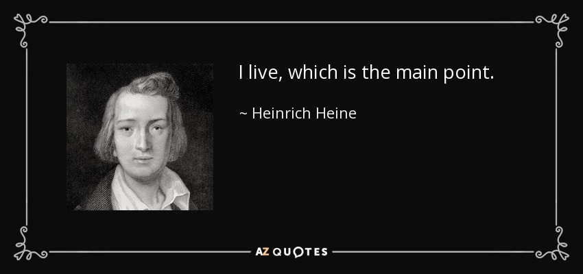 I live, which is the main point. - Heinrich Heine