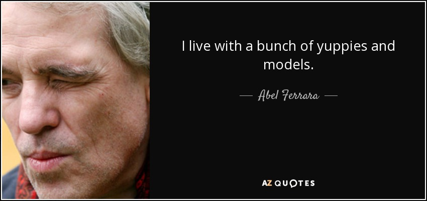 I live with a bunch of yuppies and models. - Abel Ferrara