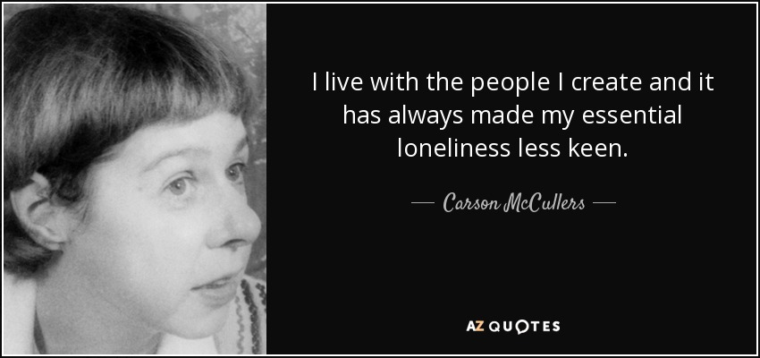 I live with the people I create and it has always made my essential loneliness less keen. - Carson McCullers
