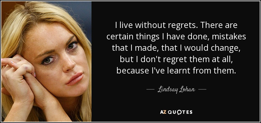I live without regrets. There are certain things I have done, mistakes that I made, that I would change, but I don't regret them at all, because I've learnt from them. - Lindsay Lohan