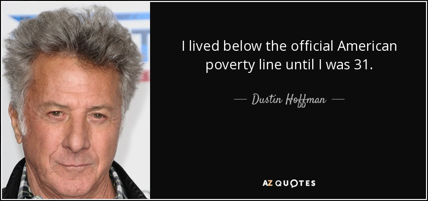 I lived below the official American poverty line until I was 31. - Dustin Hoffman