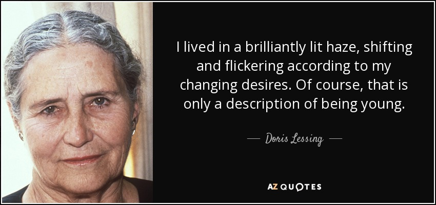 I lived in a brilliantly lit haze, shifting and flickering according to my changing desires. Of course, that is only a description of being young. - Doris Lessing