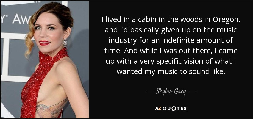 I lived in a cabin in the woods in Oregon, and I'd basically given up on the music industry for an indefinite amount of time. And while I was out there, I came up with a very specific vision of what I wanted my music to sound like. - Skylar Grey