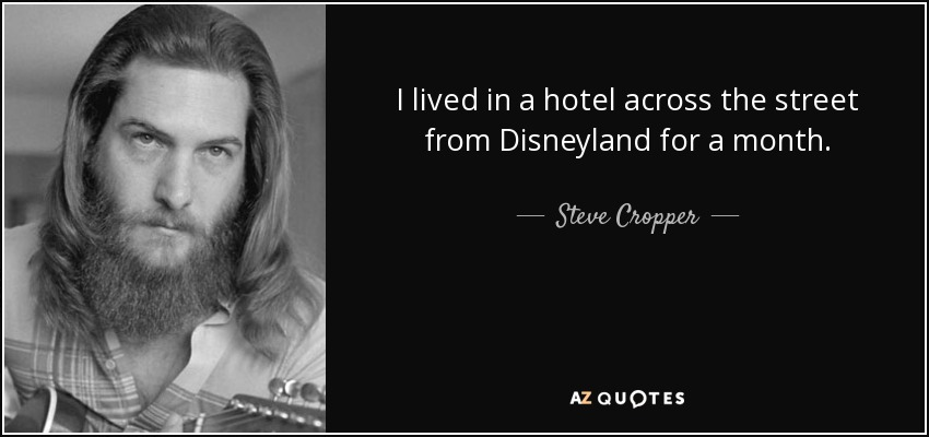 I lived in a hotel across the street from Disneyland for a month. - Steve Cropper