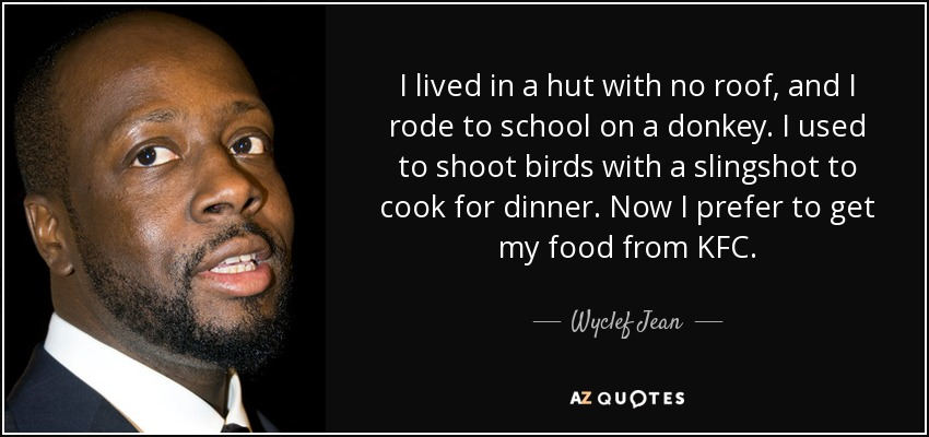 I lived in a hut with no roof, and I rode to school on a donkey. I used to shoot birds with a slingshot to cook for dinner. Now I prefer to get my food from KFC. - Wyclef Jean