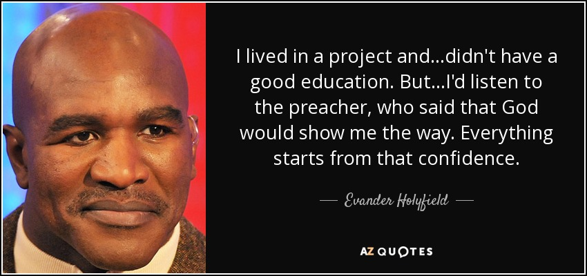 I lived in a project and...didn't have a good education. But...I'd listen to the preacher, who said that God would show me the way. Everything starts from that confidence. - Evander Holyfield