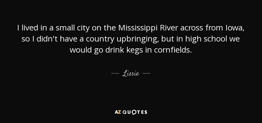 I lived in a small city on the Mississippi River across from Iowa, so I didn't have a country upbringing, but in high school we would go drink kegs in cornfields. - Lissie