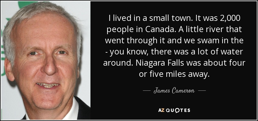 I lived in a small town. It was 2,000 people in Canada. A little river that went through it and we swam in the - you know, there was a lot of water around. Niagara Falls was about four or five miles away. - James Cameron