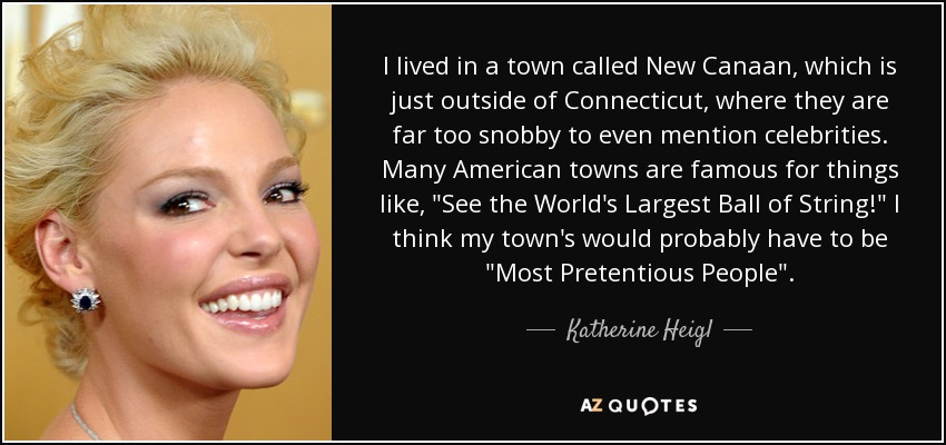 I lived in a town called New Canaan, which is just outside of Connecticut, where they are far too snobby to even mention celebrities. Many American towns are famous for things like,