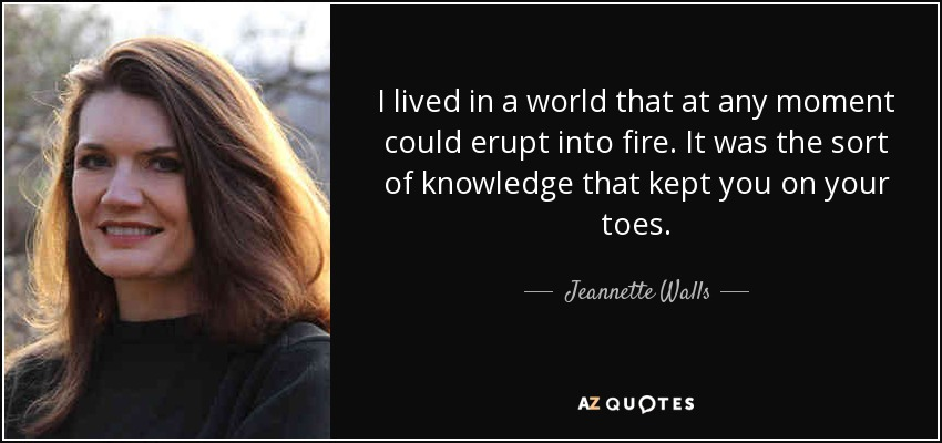 I lived in a world that at any moment could erupt into fire. It was the sort of knowledge that kept you on your toes. - Jeannette Walls