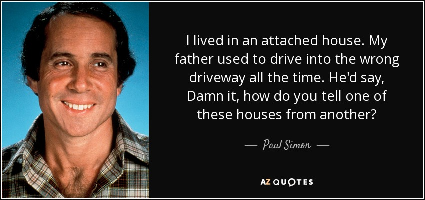 I lived in an attached house. My father used to drive into the wrong driveway all the time. He'd say, Damn it, how do you tell one of these houses from another? - Paul Simon