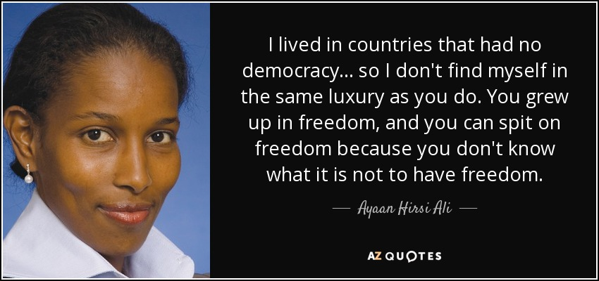 I lived in countries that had no democracy... so I don't find myself in the same luxury as you do. You grew up in freedom, and you can spit on freedom because you don't know what it is not to have freedom. - Ayaan Hirsi Ali
