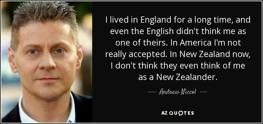 I lived in England for a long time, and even the English didn't think me as one of theirs. In America I'm not really accepted. In New Zealand now, I don't think they even think of me as a New Zealander. - Andrew Niccol