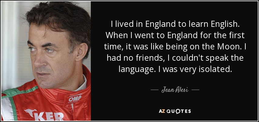 I lived in England to learn English. When I went to England for the first time, it was like being on the Moon. I had no friends, I couldn't speak the language. I was very isolated. - Jean Alesi