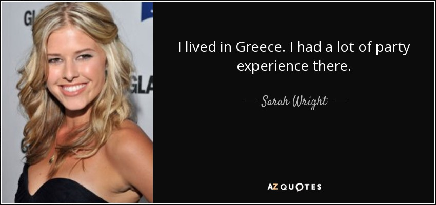 I lived in Greece. I had a lot of party experience there. - Sarah Wright