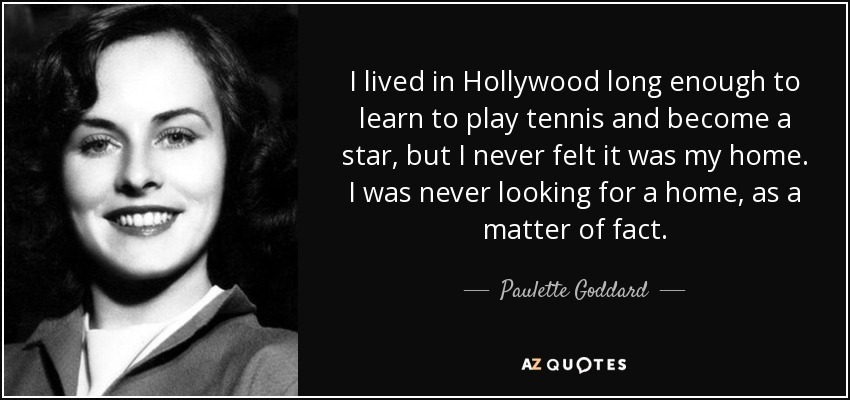 I lived in Hollywood long enough to learn to play tennis and become a star, but I never felt it was my home. I was never looking for a home, as a matter of fact. - Paulette Goddard