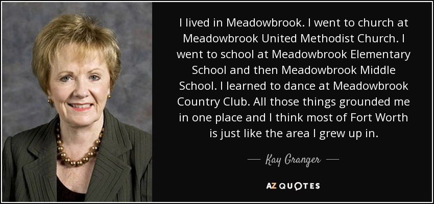 I lived in Meadowbrook. I went to church at Meadowbrook United Methodist Church. I went to school at Meadowbrook Elementary School and then Meadowbrook Middle School. I learned to dance at Meadowbrook Country Club. All those things grounded me in one place and I think most of Fort Worth is just like the area I grew up in. - Kay Granger