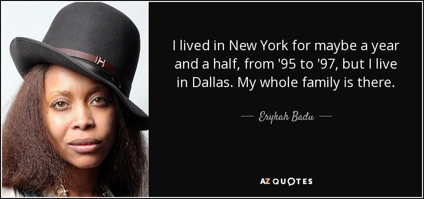 I lived in New York for maybe a year and a half, from '95 to '97, but I live in Dallas. My whole family is there. - Erykah Badu