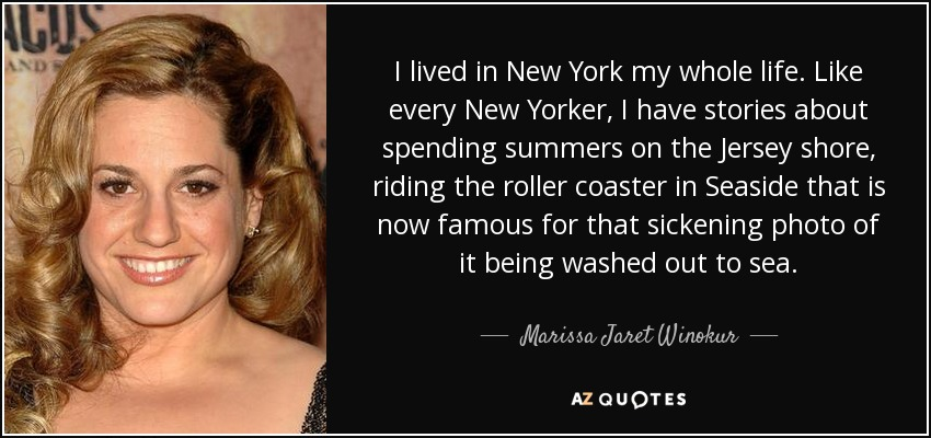 I lived in New York my whole life. Like every New Yorker, I have stories about spending summers on the Jersey shore, riding the roller coaster in Seaside that is now famous for that sickening photo of it being washed out to sea. - Marissa Jaret Winokur