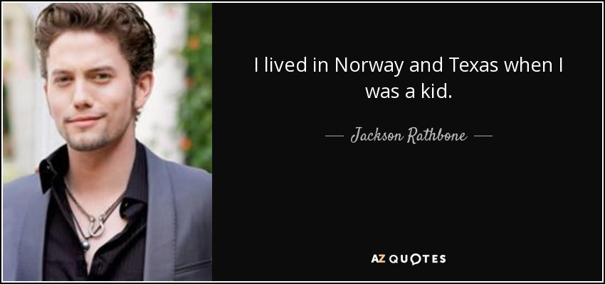 I lived in Norway and Texas when I was a kid. - Jackson Rathbone