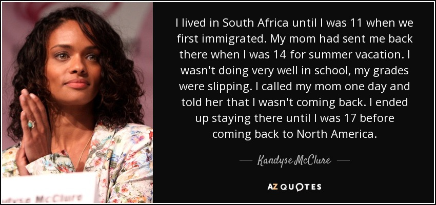 TOP 21 QUOTES BY KANDYSE MCCLURE #1: quote i lived in south africa until i was 11 when we first immigrated my mom had sent me back kandyse mcclure 114 10 79
