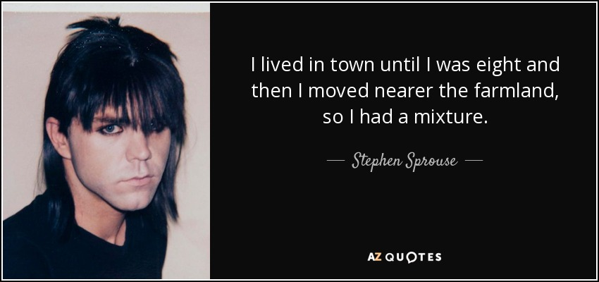 I lived in town until I was eight and then I moved nearer the farmland, so I had a mixture. - Stephen Sprouse