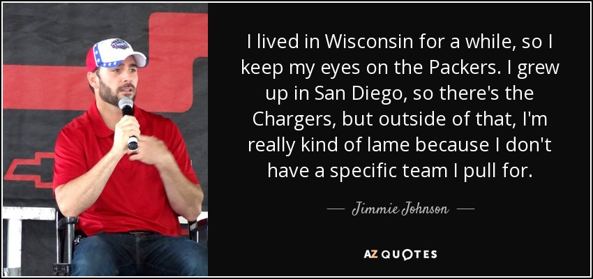 I lived in Wisconsin for a while, so I keep my eyes on the Packers. I grew up in San Diego, so there's the Chargers, but outside of that, I'm really kind of lame because I don't have a specific team I pull for. - Jimmie Johnson