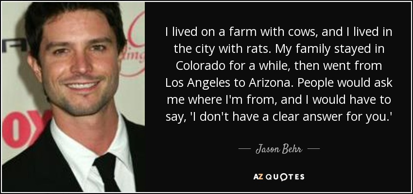 I lived on a farm with cows, and I lived in the city with rats. My family stayed in Colorado for a while, then went from Los Angeles to Arizona. People would ask me where I'm from, and I would have to say, 'I don't have a clear answer for you.' - Jason Behr