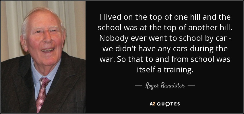 I lived on the top of one hill and the school was at the top of another hill. Nobody ever went to school by car - we didn't have any cars during the war. So that to and from school was itself a training. - Roger Bannister