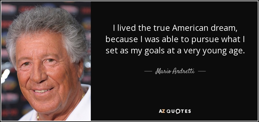 I lived the true American dream, because I was able to pursue what I set as my goals at a very young age. - Mario Andretti