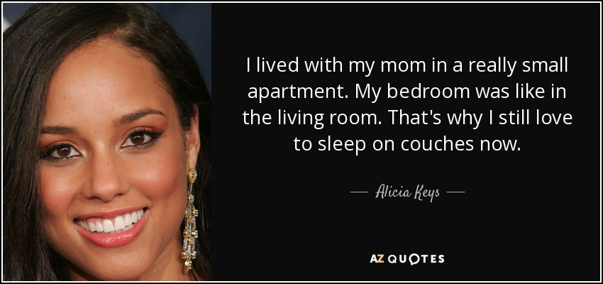 I lived with my mom in a really small apartment. My bedroom was like in the living room. That's why I still love to sleep on couches now. - Alicia Keys