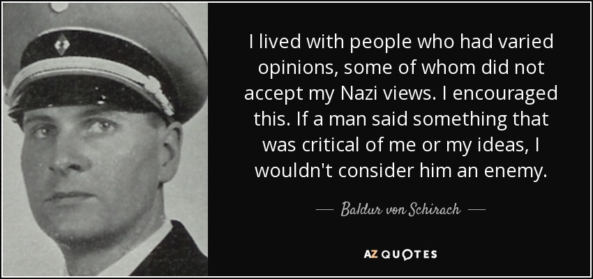 I lived with people who had varied opinions, some of whom did not accept my Nazi views. I encouraged this. If a man said something that was critical of me or my ideas, I wouldn't consider him an enemy. - Baldur von Schirach