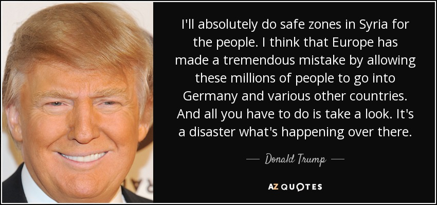 I'll absolutely do safe zones in Syria for the people. I think that Europe has made a tremendous mistake by allowing these millions of people to go into Germany and various other countries. And all you have to do is take a look. It's a disaster what's happening over there. - Donald Trump