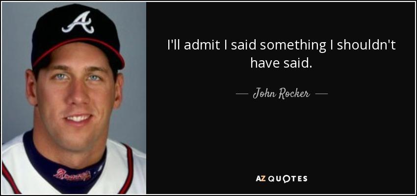 I'll admit I said something I shouldn't have said. - John Rocker