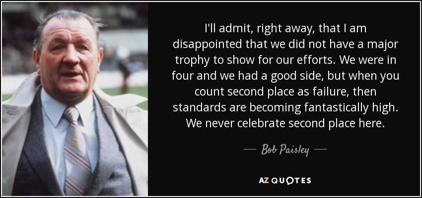 I'll admit, right away, that I am disappointed that we did not have a major trophy to show for our efforts. We were in four and we had a good side, but when you count second place as failure, then standards are becoming fantastically high. We never celebrate second place here. - Bob Paisley