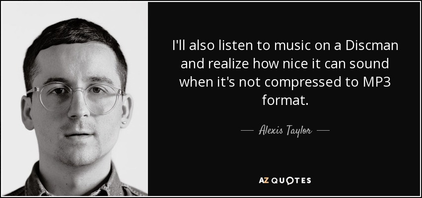 I'll also listen to music on a Discman and realize how nice it can sound when it's not compressed to MP3 format. - Alexis Taylor