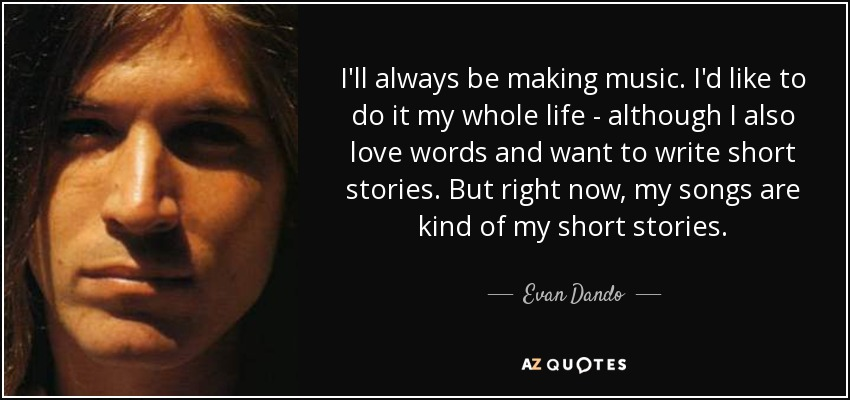 I'll always be making music. I'd like to do it my whole life - although I also love words and want to write short stories. But right now, my songs are kind of my short stories. - Evan Dando