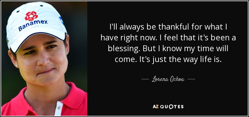 Lorena Ochoa Quote Ill Always Be Thankful For What I Have Right Now