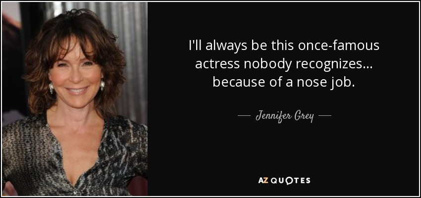 I'll always be this once-famous actress nobody recognizes... because of a nose job. - Jennifer Grey