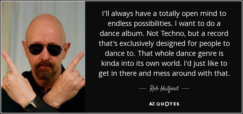 I'll always have a totally open mind to endless possibilities. I want to do a dance album. Not Techno, but a record that's exclusively designed for people to dance to. That whole dance genre is kinda into its own world. I'd just like to get in there and mess around with that. - Rob Halford