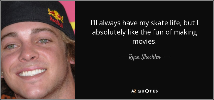 I'll always have my skate life, but I absolutely like the fun of making movies. - Ryan Sheckler
