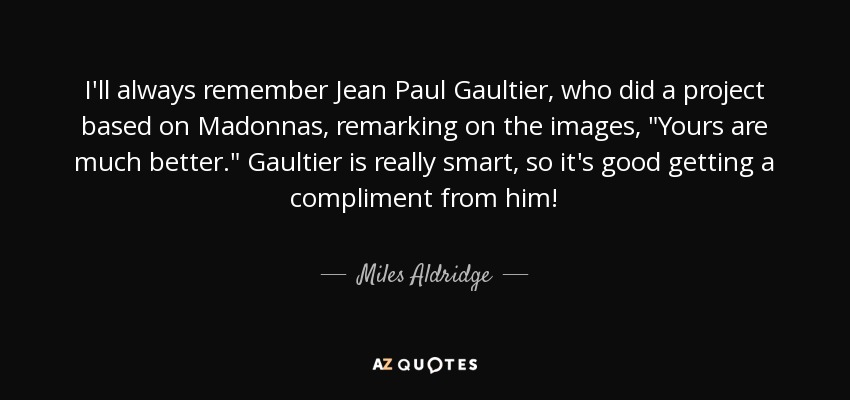I'll always remember Jean Paul Gaultier, who did a project based on Madonnas, remarking on the images,