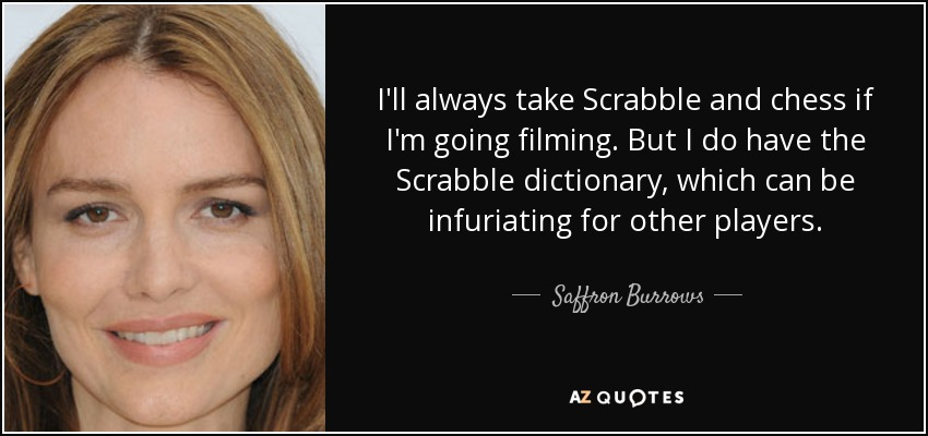 I'll always take Scrabble and chess if I'm going filming. But I do have the Scrabble dictionary, which can be infuriating for other players. - Saffron Burrows