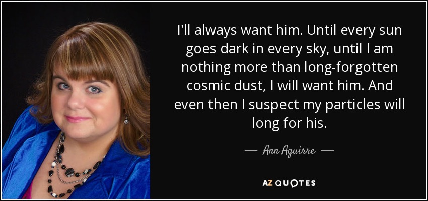 I'll always want him. Until every sun goes dark in every sky, until I am nothing more than long-forgotten cosmic dust, I will want him. And even then I suspect my particles will long for his. - Ann Aguirre
