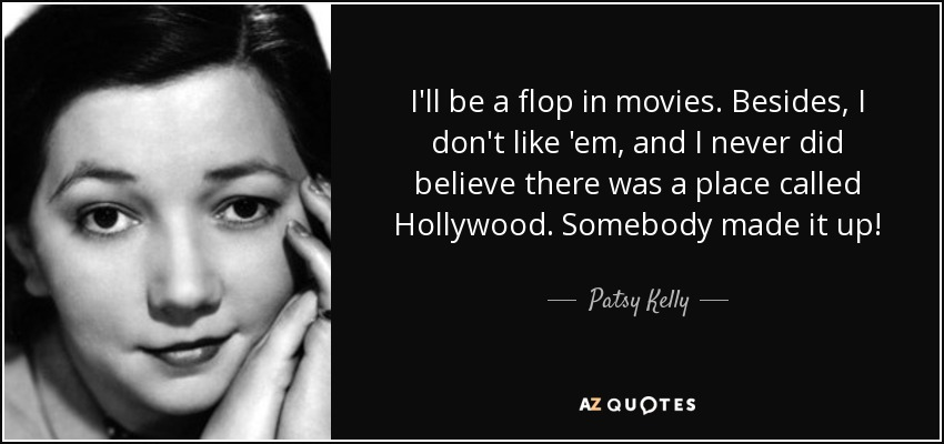 I'll be a flop in movies. Besides, I don't like 'em, and I never did believe there was a place called Hollywood. Somebody made it up! - Patsy Kelly