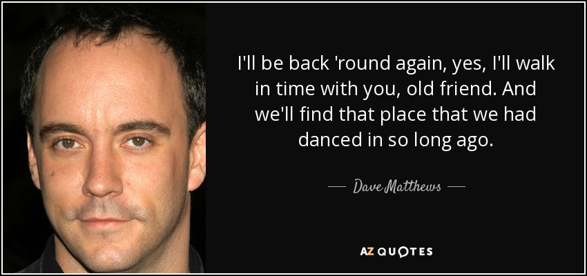 I'll be back 'round again, yes, I'll walk in time with you, old friend. And we'll find that place that we had danced in so long ago. - Dave Matthews