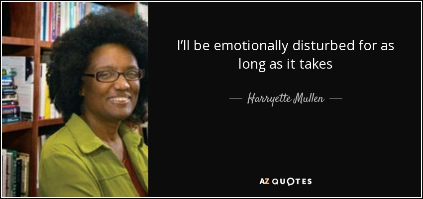 I'll be emotionally disturbed for as long as it takes - Harryette Mullen
