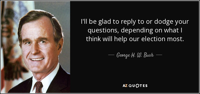I'll be glad to reply to or dodge your questions, depending on what I think will help our election most. - George H. W. Bush